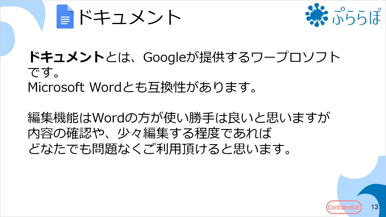 ドキュメントとは、Googleが提供するワープロソフトです。Microsoft Wordとも互換性があります。編集機能はWordの方が使い勝手は良いと思いますが内容の確認や、少々編集する程度であればどなたでも問題なくご利用頂けると思います。