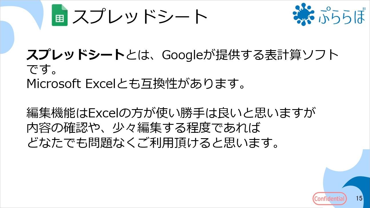 スプレッドシートとは、Googleが提供する表計算ソフトです。Microsoft Excelとも互換性があります。編集機能はExcelの方が使い勝手は良いと思いますが内容の確認や、少々編集する程度であればどなたでも問題なくご利用頂けると思います。