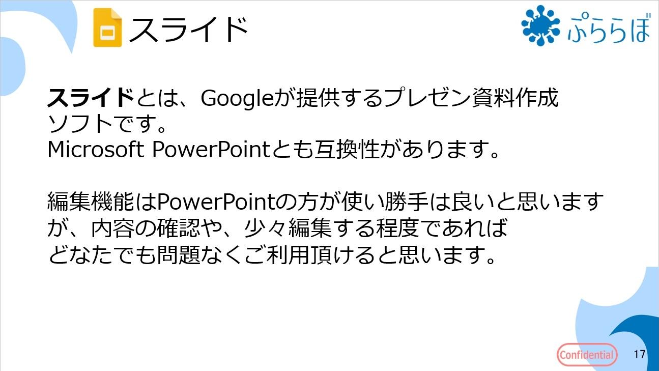 スライドとは、Googleが提供するプレゼン資料作成ソフトです。Microsoft PowerPointとも互換性があります。編集機能はPowerPointの方が使い勝手は良いと思いますが、内容の確認や、少々編集する程度であればどなたでも問題なくご利用頂けると思います。