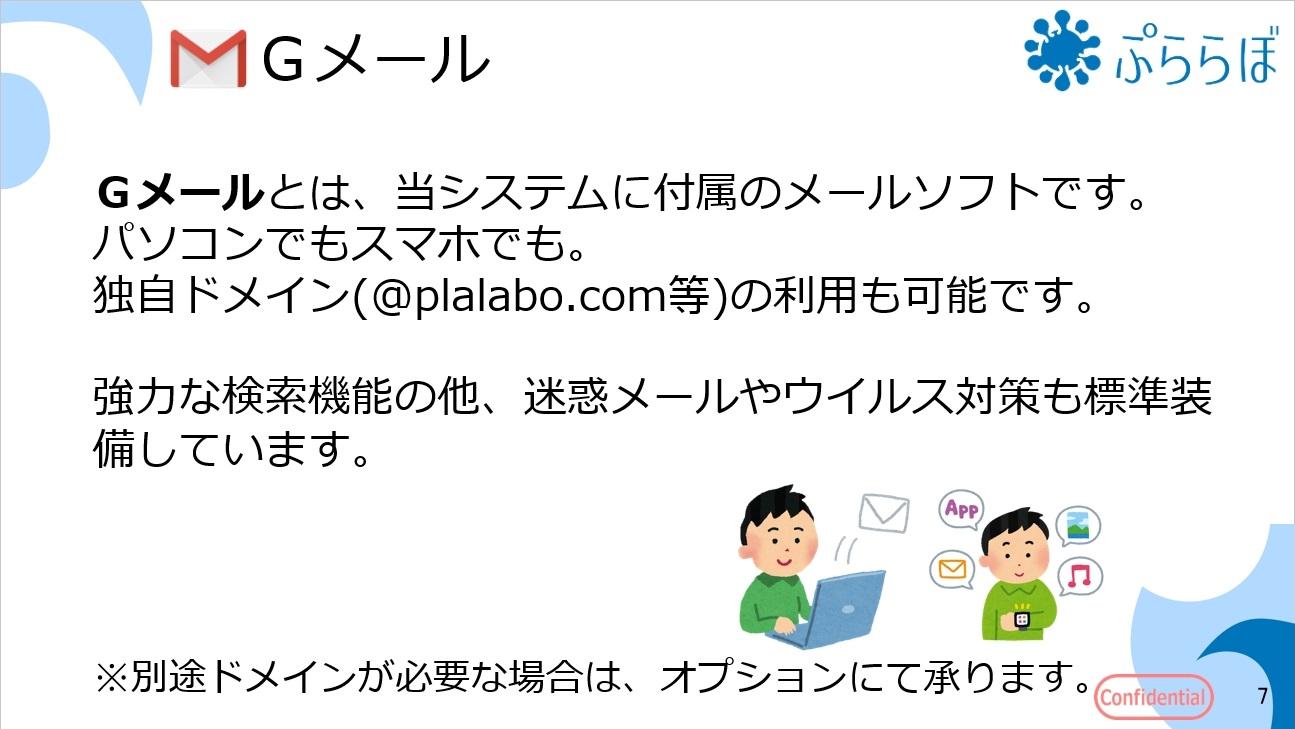 Gメールとは、当システムに付属のメールソフトです。パソコンでもスマホでも。独自ドメイン(@plalabo.com等)の利用も可能です。強力な検索機能の他、迷惑メールやウイルス対策も標準装備しています。